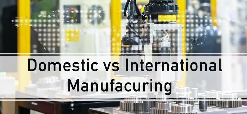 Domestic vs International Manufacturing